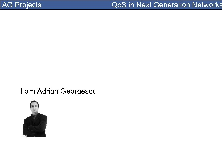 AG Projects I am Adrian Georgescu Qo. S in Next Generation Networks