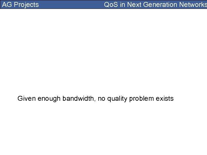 AG Projects Qo. S in Next Generation Networks Given enough bandwidth, no quality problem