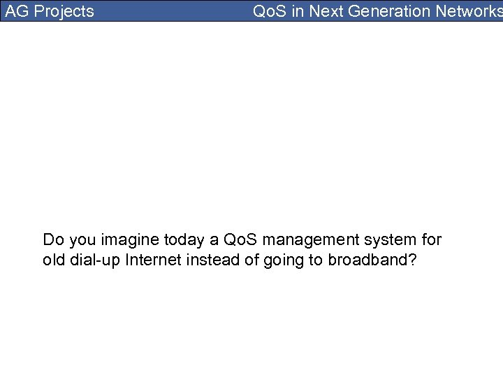 AG Projects Qo. S in Next Generation Networks Do you imagine today a Qo.