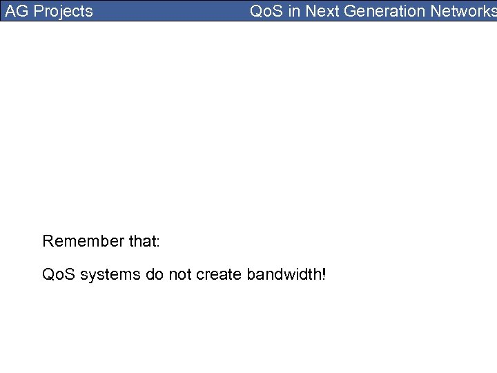 AG Projects Qo. S in Next Generation Networks Remember that: Qo. S systems do
