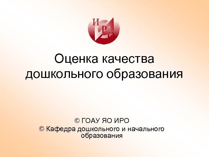 Оценка качества дошкольного образования © ГОАУ ЯО ИРО © Кафедра дошкольного и начального образования