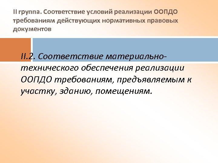 II группа. Соответствие условий реализации ООПДО требованиям действующих нормативных правовых документов II. 2. Соответствие