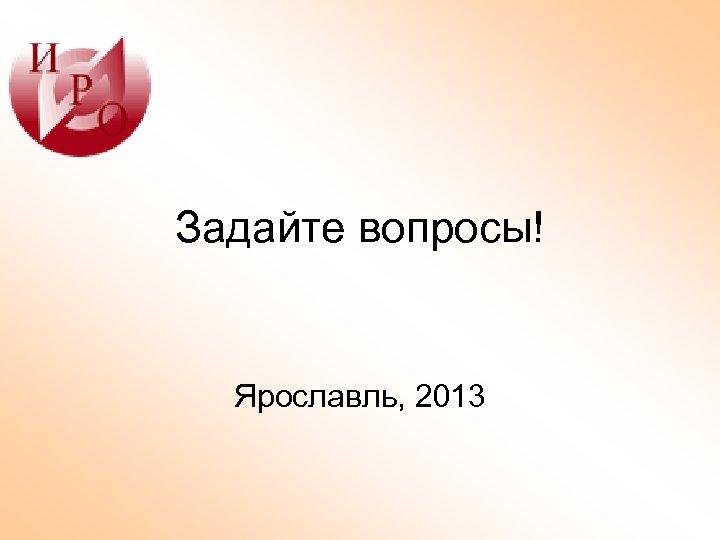 Задайте вопросы! Ярославль, 2013