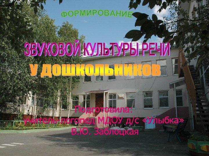 Подготовила: учитель-логопед МДОУ д/с «Улыбка» В. Ю. Заблоцкая