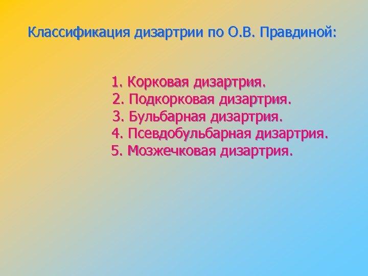 Классификация дизартрии по О. В. Правдиной: 1. Корковая дизартрия. 2. Подкорковая дизартрия. 3. Бульбарная