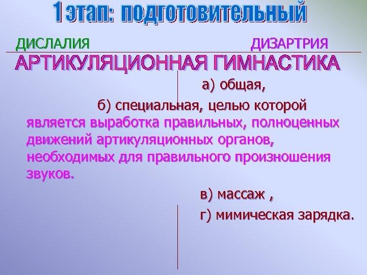 ДИСЛАЛИЯ ДИЗАРТРИЯ а) общая, б) специальная, целью которой является выработка правильных, полноценных движений артикуляционных