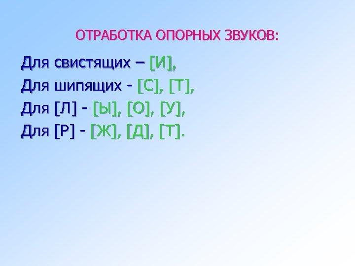 ОТРАБОТКА ОПОРНЫХ ЗВУКОВ: Для свистящих – [И], Для шипящих - [С], [Т], Для [Л]