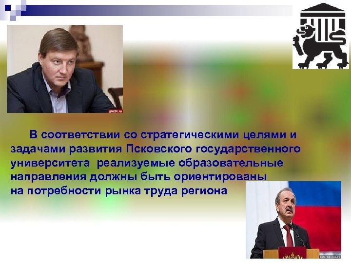 В соответствии со стратегическими целями и задачами развития Псковского государственного университета реализуемые образовательные
