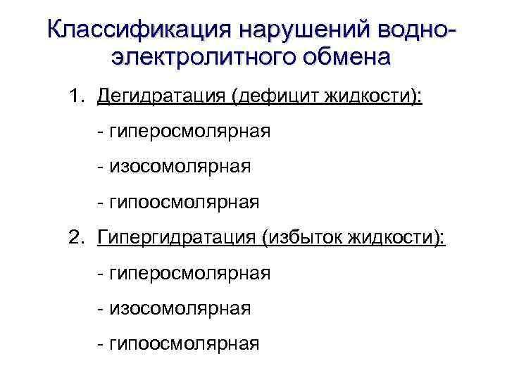 Классификация нарушений водноэлектролитного обмена 1. Дегидратация (дефицит жидкости): - гиперосмолярная - изосомолярная - гипоосмолярная