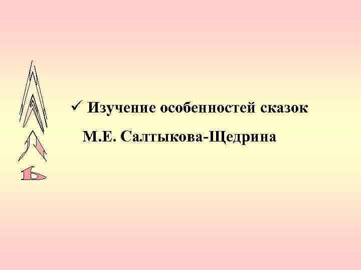 ü Изучение особенностей сказок М. Е. Салтыкова-Щедрина