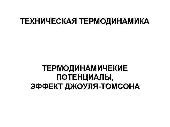ТЕХНИЧЕСКАЯ ТЕРМОДИНАМИКА ТЕРМОДИНАМИЧЕКИЕ ПОТЕНЦИАЛЫ, ЭФФЕКТ ДЖОУЛЯ-ТОМСОНА