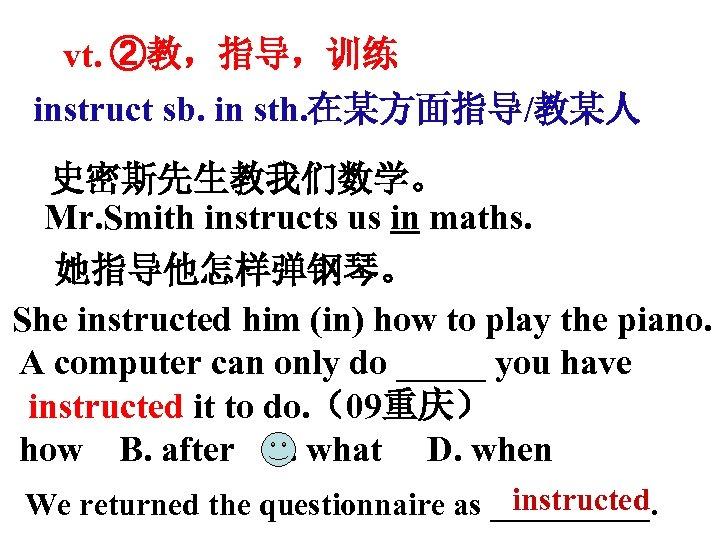 vt. ②教,指导,训练 instruct sb. in sth. 在某方面指导/教某人 史密斯先生教我们数学。 Mr. Smith instructs us in maths.