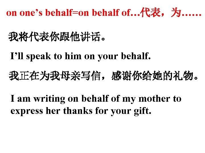 on one's behalf=on behalf of…代表,为…… 我将代表你跟他讲话。 I'll speak to him on your behalf. 我正在为我母亲写信,感谢你给她的礼物。