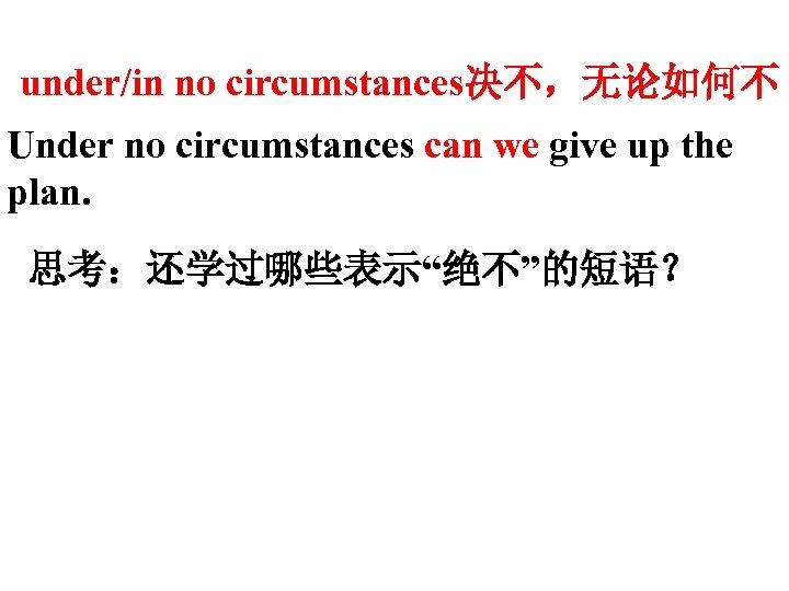 """under/in no circumstances决不,无论如何不 Under no circumstances can we give up the plan. 思考:还学过哪些表示""""绝不""""的短语?"""