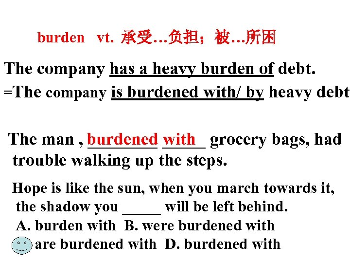 burden vt. 承受…负担;被…所困 The company has a heavy burden of debt. =The company is