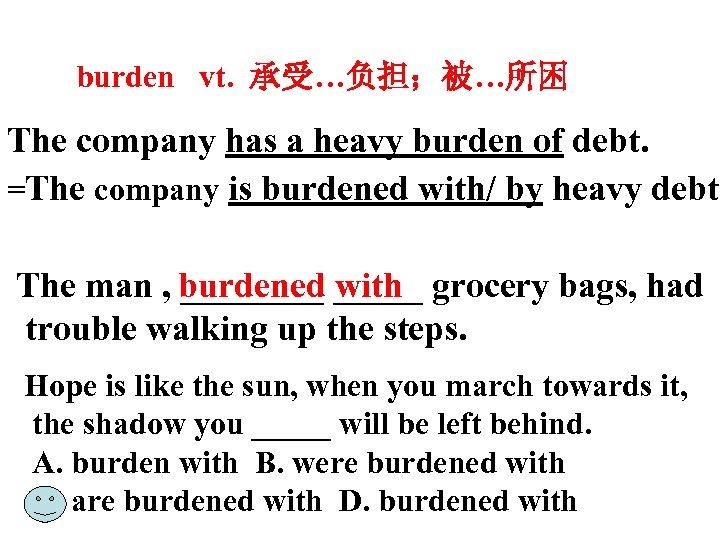 burden vt. 承受…负担;被…所困 The company has a heavy burden of debt. =The company is