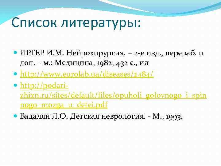 Список литературы: ИРГЕР И. М. Нейрохирургия. – 2 -е изд. , перераб. и доп.