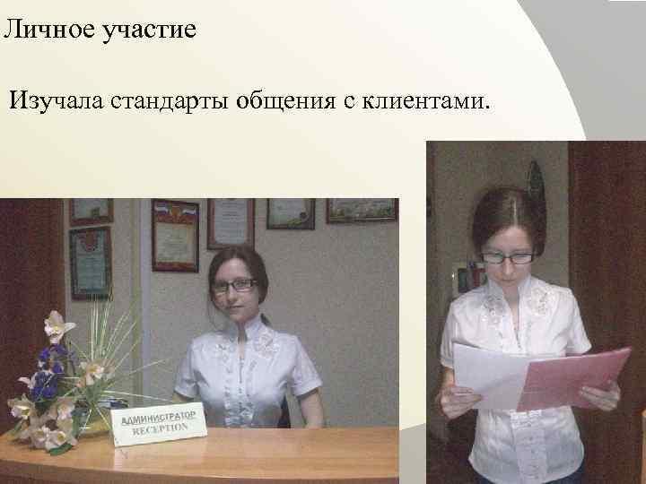 Личное участие Изучала стандарты общения с клиентами.