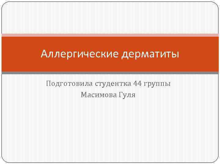 Аллергические дерматиты Подготовила студентка 44 группы Масимова Гуля