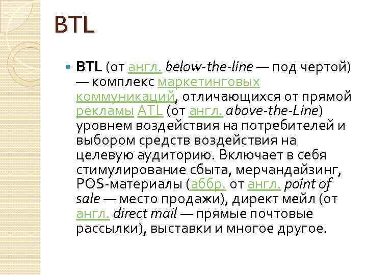 BTL (от англ. below-the-line — под чертой) — комплекс маркетинговых коммуникаций, отличающихся от прямой