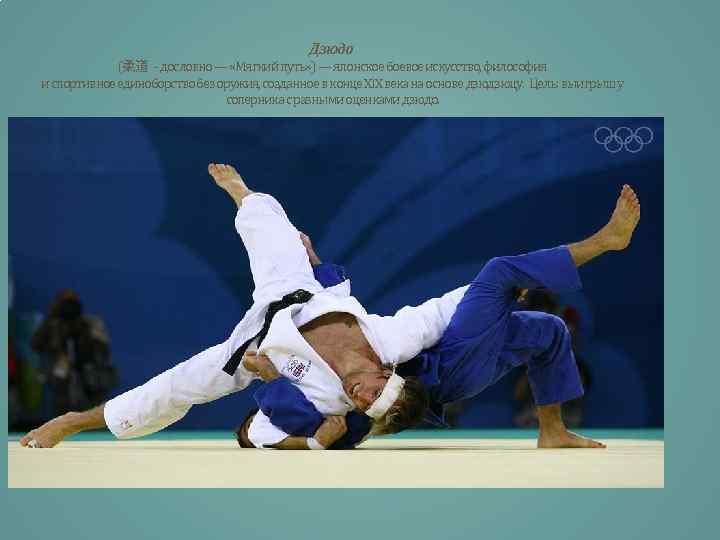 Дзюдо (柔道 - дословно — «Мягкий путь» ) — японское боевое искусство, философия и