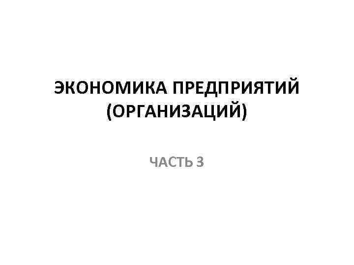 ЭКОНОМИКА ПРЕДПРИЯТИЙ (ОРГАНИЗАЦИЙ) ЧАСТЬ 3