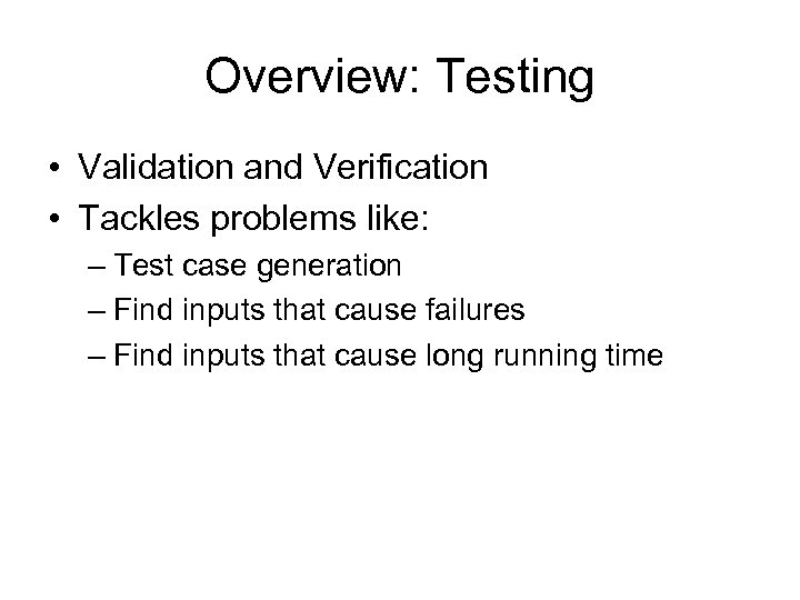 Overview: Testing • Validation and Verification • Tackles problems like: – Test case generation