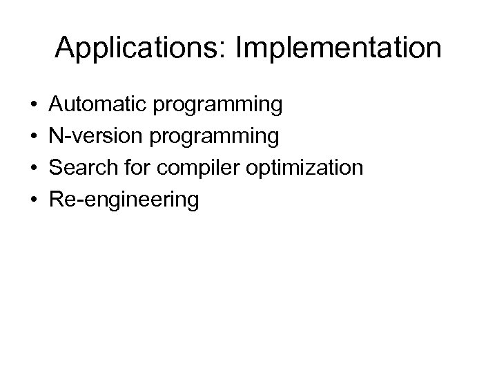 Applications: Implementation • • Automatic programming N-version programming Search for compiler optimization Re-engineering