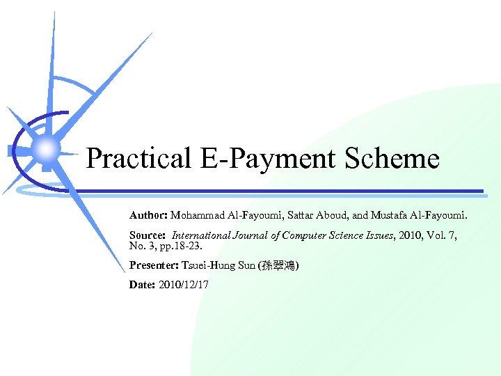 Practical E-Payment Scheme Author: Mohammad Al-Fayoumi, Sattar Aboud, and Mustafa Al-Fayoumi. Source: International Journal