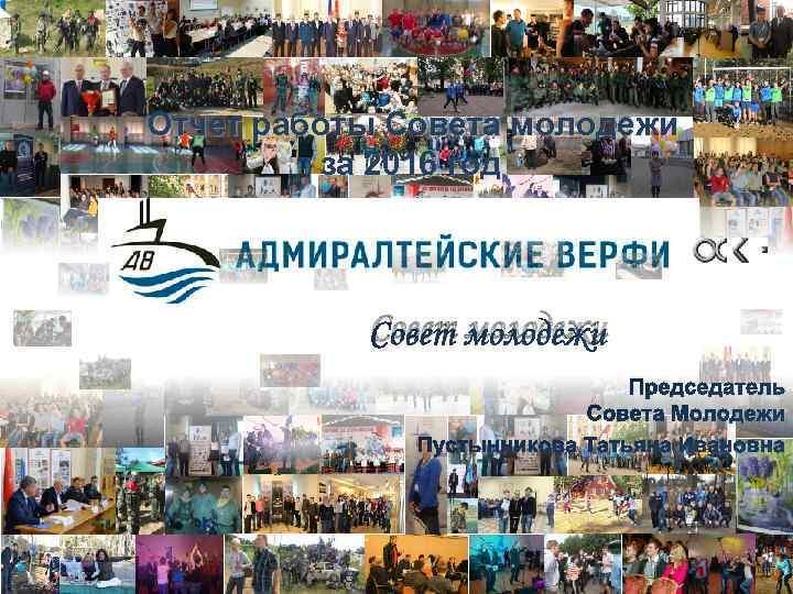 Отчет работы Совета молодежи за 2016 год Совет молодежи Председатель Совета Молодежи Пустынникова Татьяна