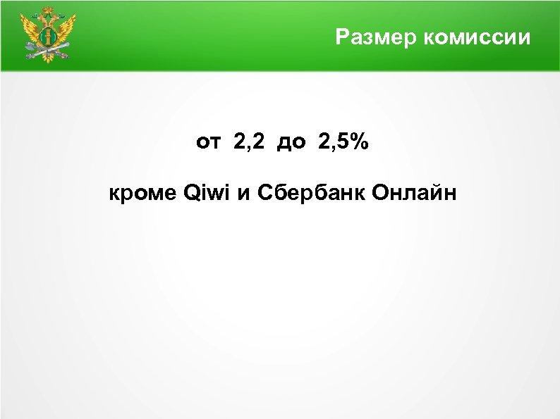 Размер комиссии от 2, 2 до 2, 5% кроме Qiwi и Сбербанк Онлайн