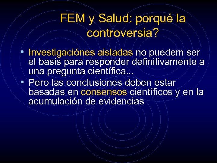 FEM y Salud: porqué la controversia? • Investigaciónes aisladas no puedem ser el basis