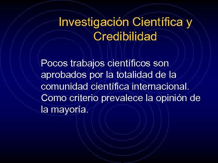 Investigación Científica y Credibilidad Pocos trabajos científicos son aprobados por la totalidad de la