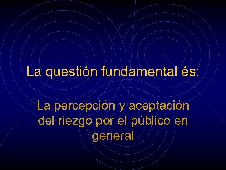 La questión fundamental és: La percepción y aceptación del riezgo por el público en