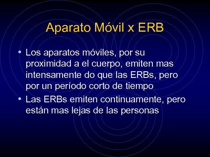 Aparato Móvil x ERB • Los aparatos móviles, por su proximidad a el cuerpo,