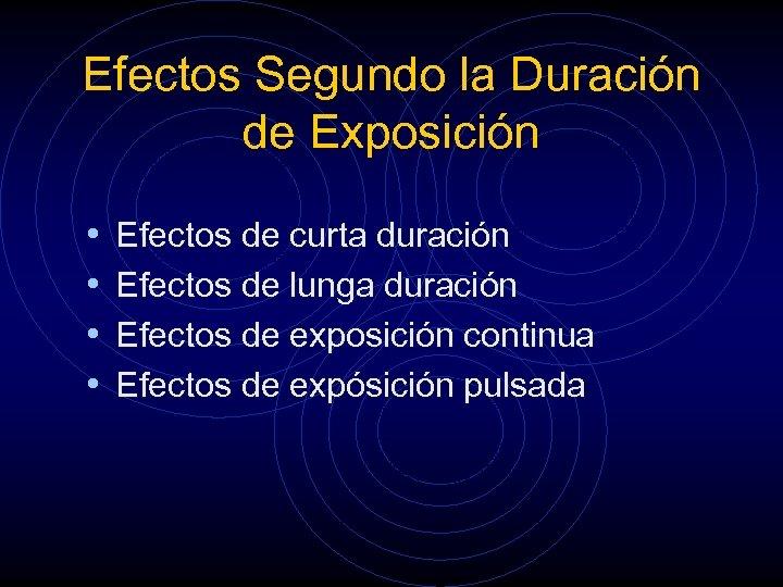 Efectos Segundo la Duración de Exposición • • Efectos de curta duración Efectos de