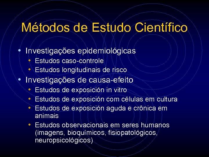 Métodos de Estudo Científico • Investigações epidemiológicas • Estudos caso-controle • Estudos longitudinais de