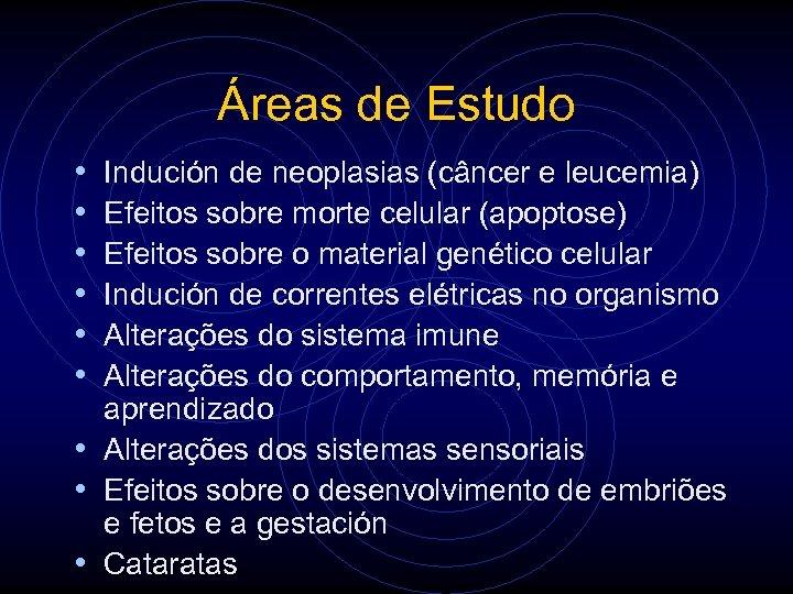 Áreas de Estudo • • • Indución de neoplasias (câncer e leucemia) Efeitos sobre