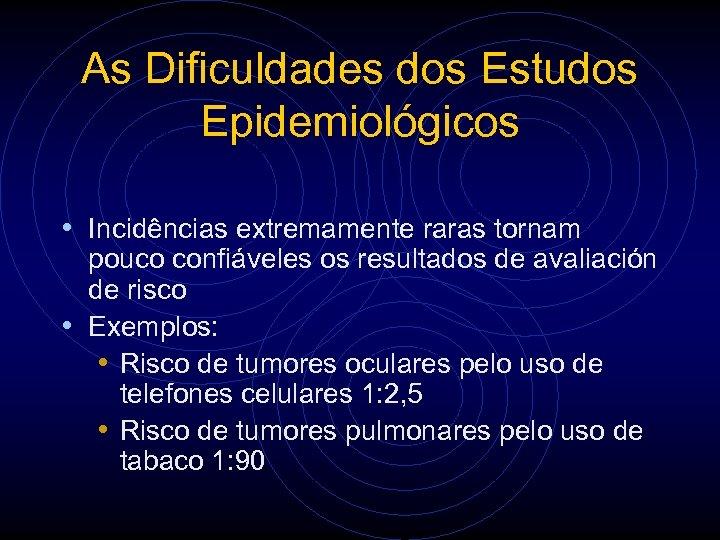 As Dificuldades dos Estudos Epidemiológicos • Incidências extremamente raras tornam pouco confiáveles os resultados
