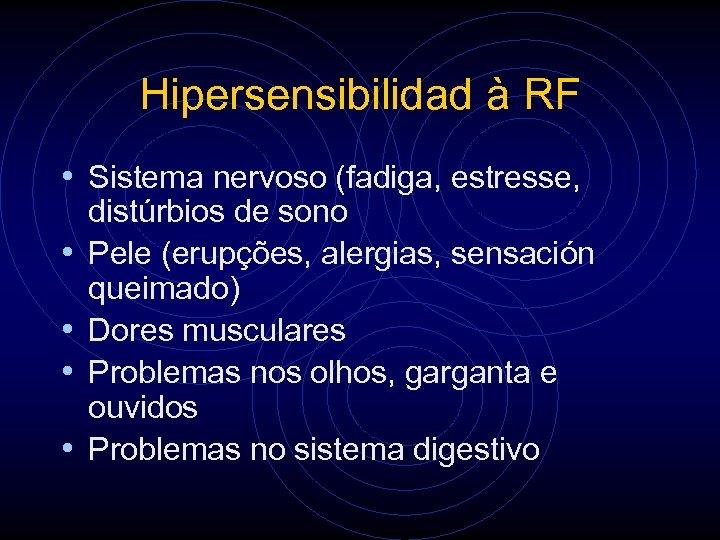 Hipersensibilidad à RF • Sistema nervoso (fadiga, estresse, • • distúrbios de sono Pele