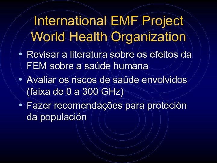International EMF Project World Health Organization • Revisar a literatura sobre os efeitos da