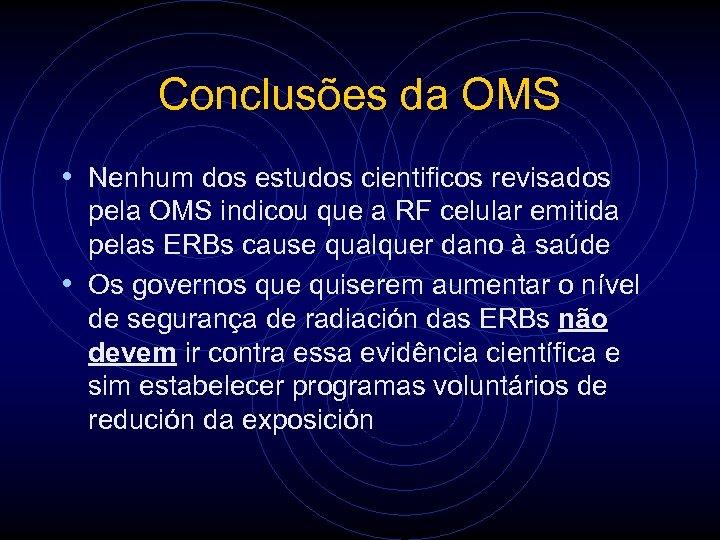 Conclusões da OMS • Nenhum dos estudos cientificos revisados pela OMS indicou que a