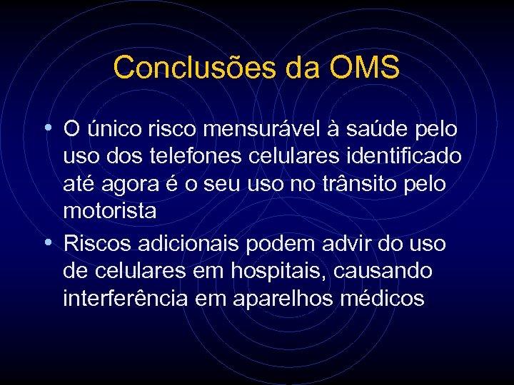 Conclusões da OMS • O único risco mensurável à saúde pelo uso dos telefones