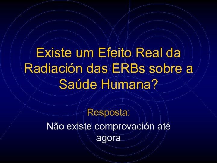 Existe um Efeito Real da Radiación das ERBs sobre a Saúde Humana? Resposta: Não