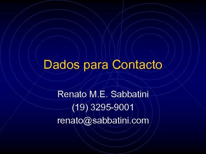 Dados para Contacto Renato M. E. Sabbatini (19) 3295 -9001 renato@sabbatini. com