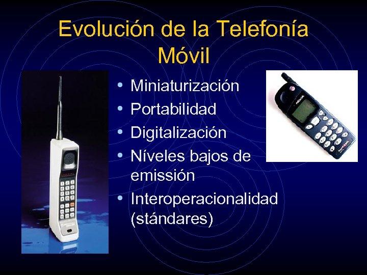 Evolución de la Telefonía Móvil • • Miniaturización Portabilidad Digitalización Níveles bajos de emissión