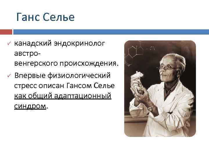 Ганс Селье ü ü канадский эндокринолог австровенгерского происхождения. Впервые физиологический стресс описан Гансом Селье