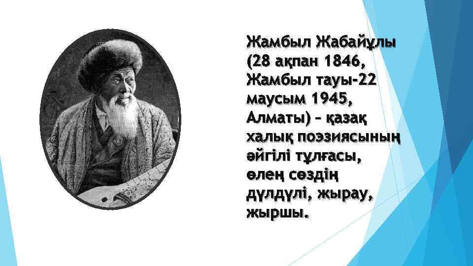 Жамбыл Жабайұлы (28 ақпан 1846, Жамбыл тауы-22 маусым 1945, Алматы) – қазақ халық поэзиясының