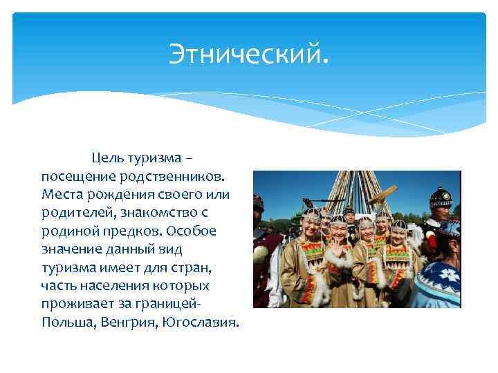 Этнический. Цель туризма – посещение родственников. Места рождения своего или родителей, знакомство с родиной
