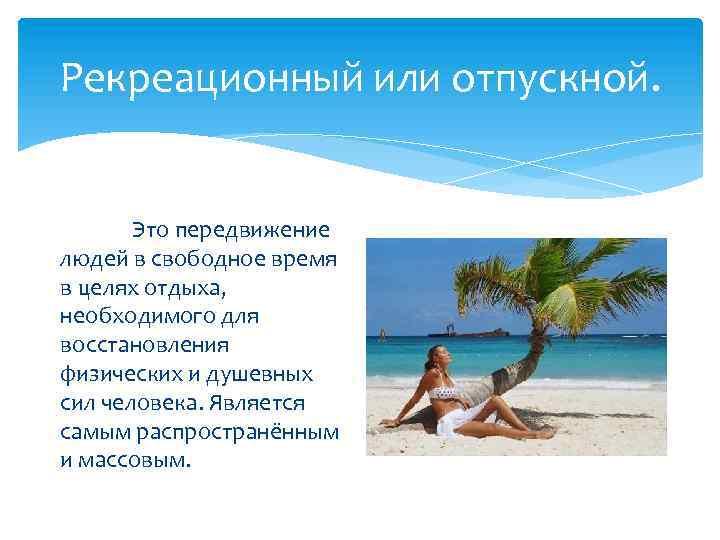 Рекреационный или отпускной. Это передвижение людей в свободное время в целях отдыха, необходимого для